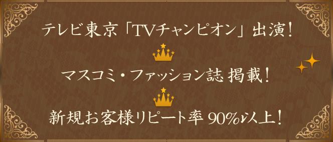 ①テレビ東京テレビチャンピオン出演!② マスコミ・ファッション誌掲載!③新規お客様リピート率90%以上!